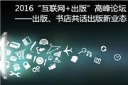 """2016""""互联网+出版""""高峰论坛——出版、书店共话出版新业态"""