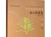 """《远古的葱茏—古植物王国》:""""植物的史诗"""",入选""""十三五""""国家重点出版物出版规划项目"""