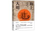 《海上大明:郑和舰队的七次远航》:举世无双的七下西洋,万里之地尽收眼底