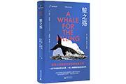 探究鲸的秘密 讲述人类捕鲸史——经典生态之作《鲸之殇》出版